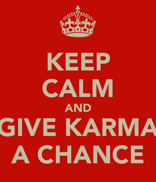 KEEP CALM AND GIVE KARMA A CHANCE