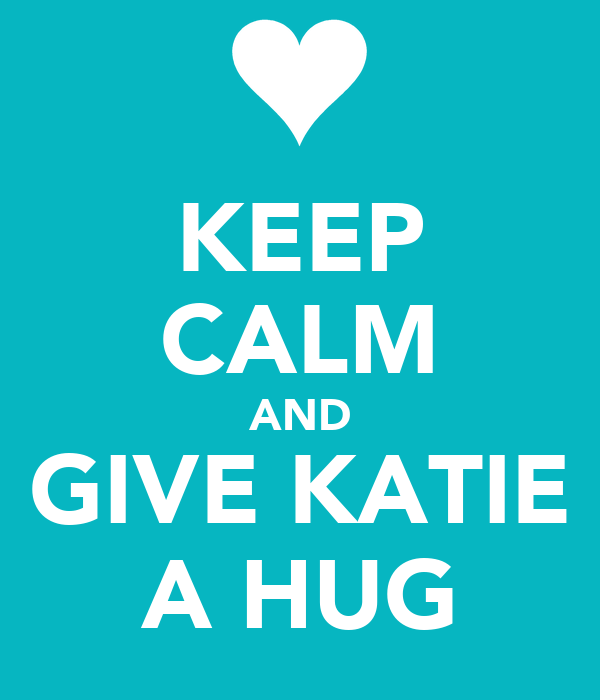 KEEP CALM AND GIVE KATIE A HUG