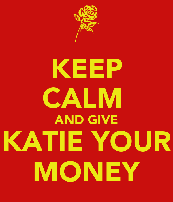 KEEP CALM  AND GIVE KATIE YOUR MONEY