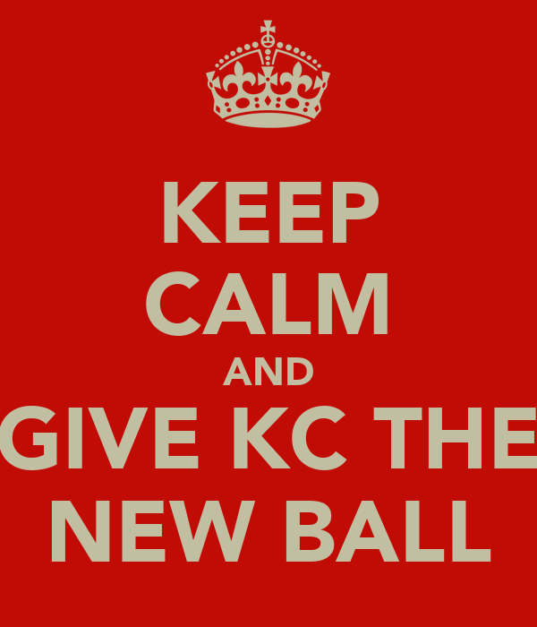 KEEP CALM AND GIVE KC THE NEW BALL