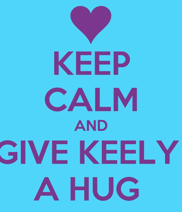 KEEP CALM AND GIVE KEELY  A HUG