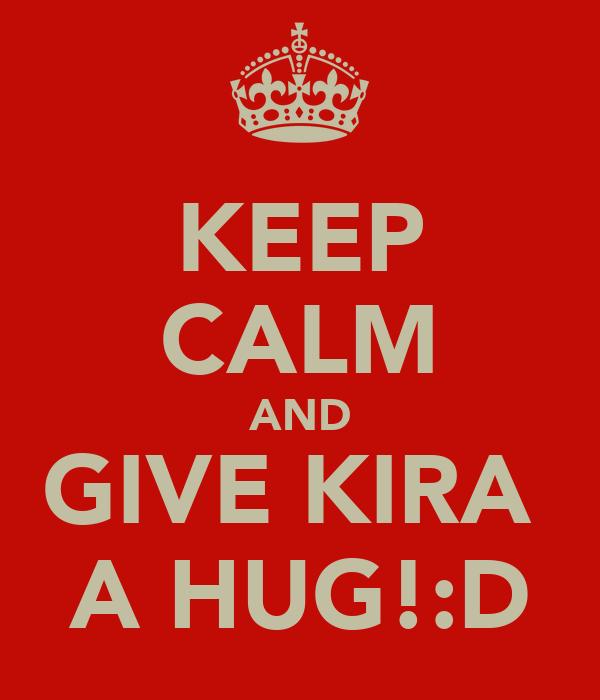 KEEP CALM AND GIVE KIRA  A HUG!:D