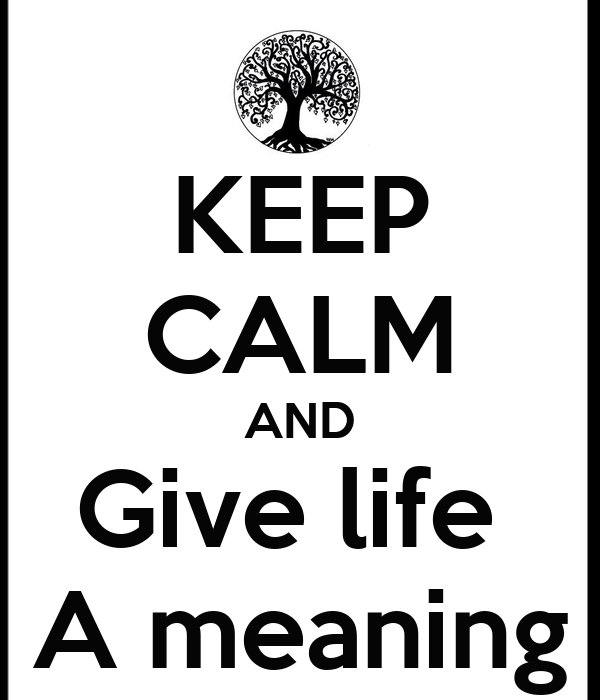 KEEP CALM AND Give life  A meaning