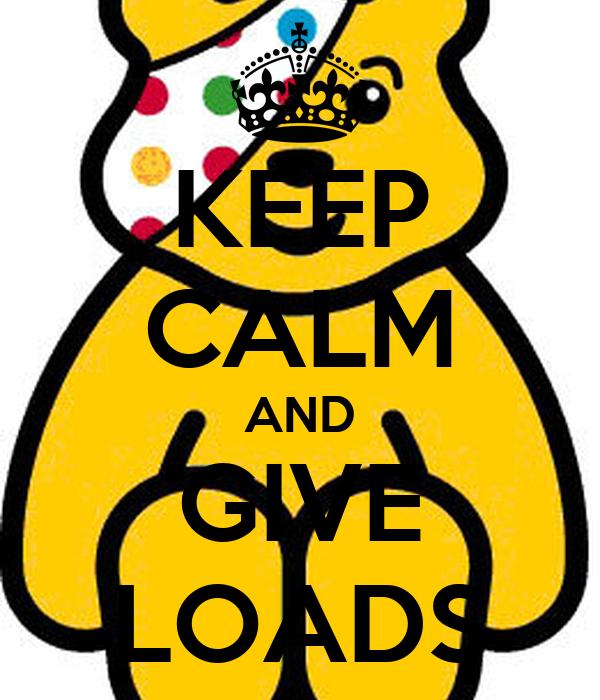 KEEP CALM AND GIVE LOADS