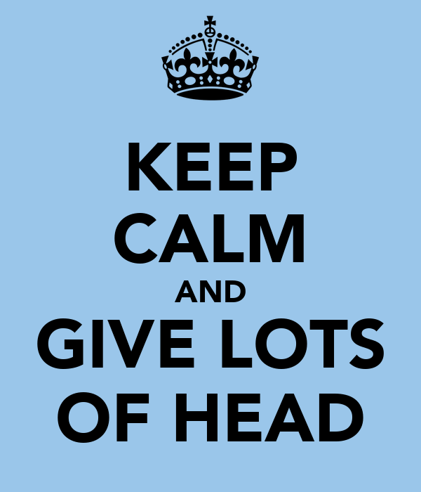 KEEP CALM AND GIVE LOTS OF HEAD