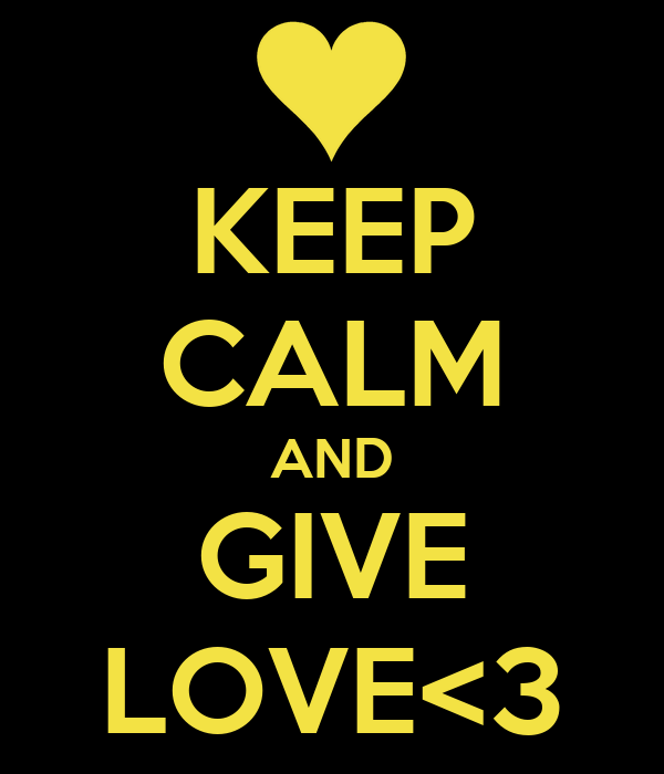 KEEP CALM AND GIVE LOVE<3