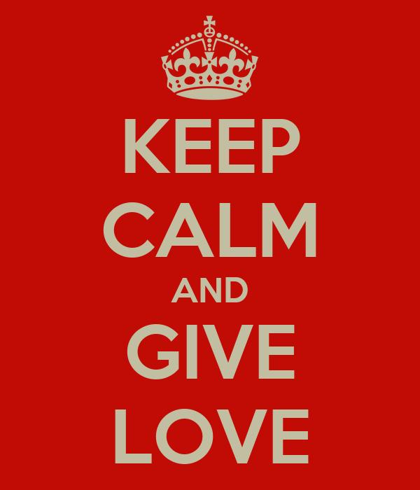 KEEP CALM AND GIVE LOVE