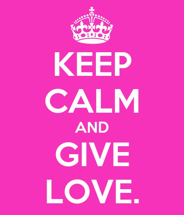KEEP CALM AND GIVE LOVE.