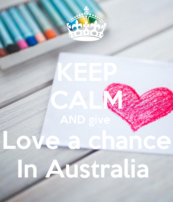 KEEP CALM AND give  Love a chance In Australia