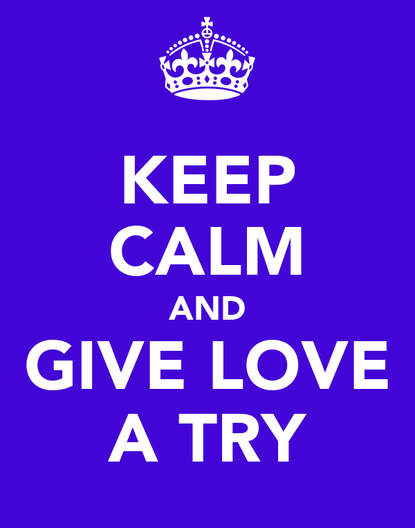 KEEP CALM AND GIVE LOVE A TRY