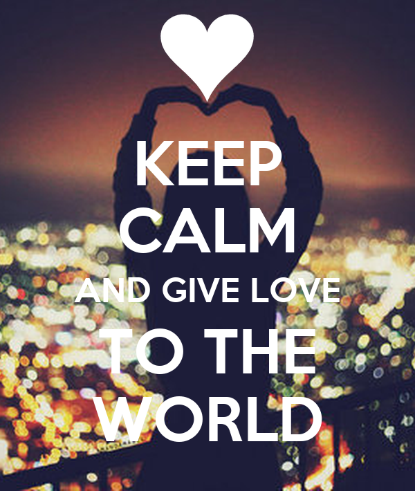 KEEP CALM AND GIVE LOVE TO THE WORLD