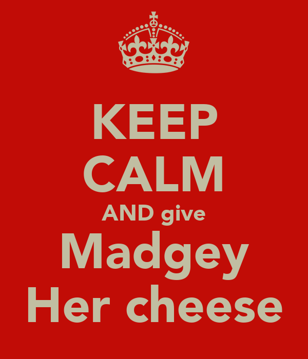KEEP CALM AND give Madgey Her cheese