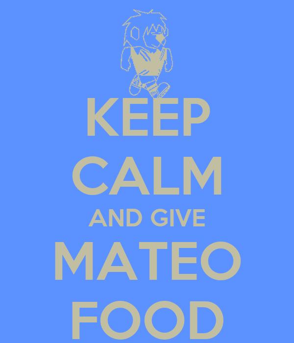 KEEP CALM AND GIVE MATEO FOOD