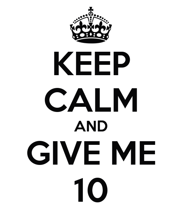 KEEP CALM AND GIVE ME 10