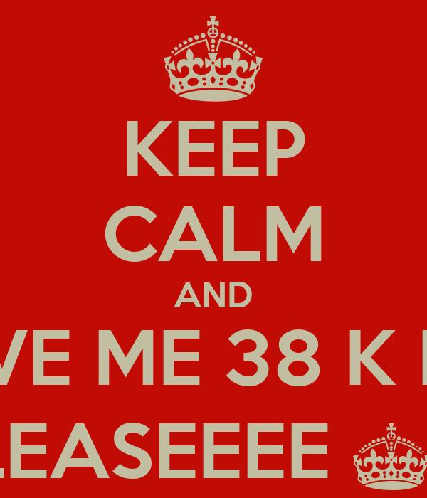 KEEP CALM AND GIVE ME 38 K RP  PLEASEEEE ^^