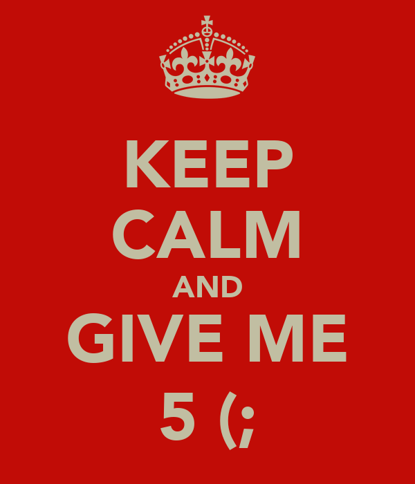 KEEP CALM AND GIVE ME 5 (;