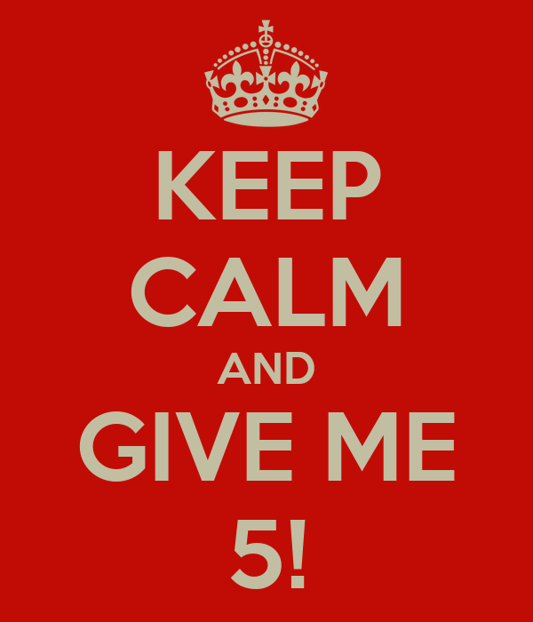 KEEP CALM AND GIVE ME 5!