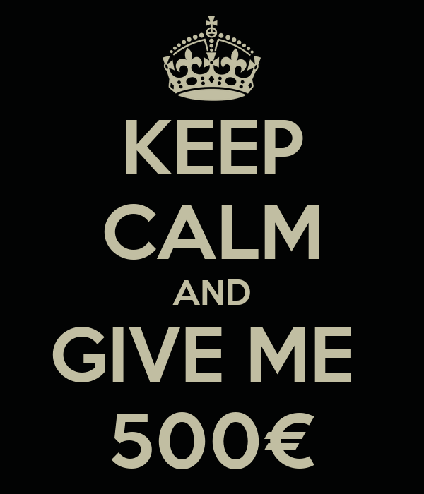 KEEP CALM AND GIVE ME  500€