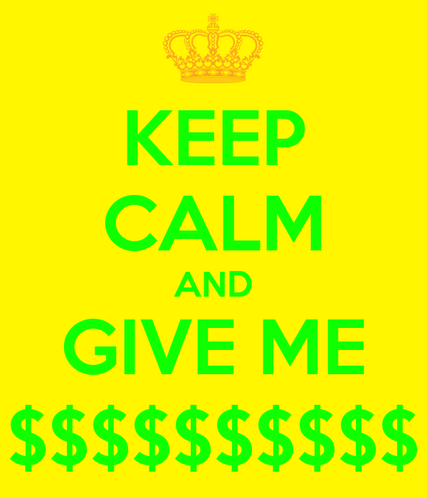 KEEP CALM AND GIVE ME $$$$$$$$$$