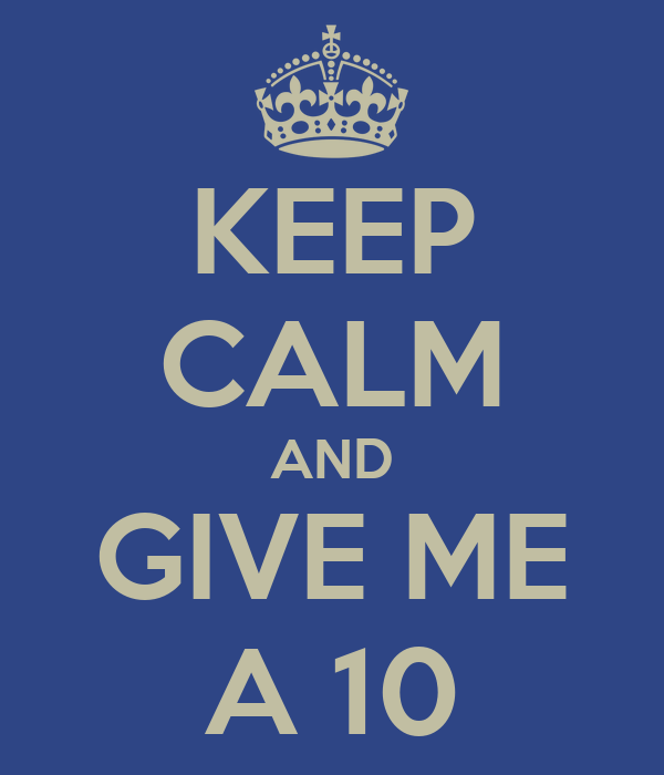 KEEP CALM AND GIVE ME A 10