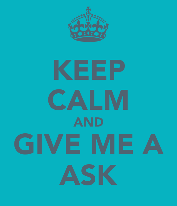 KEEP CALM AND GIVE ME A ASK