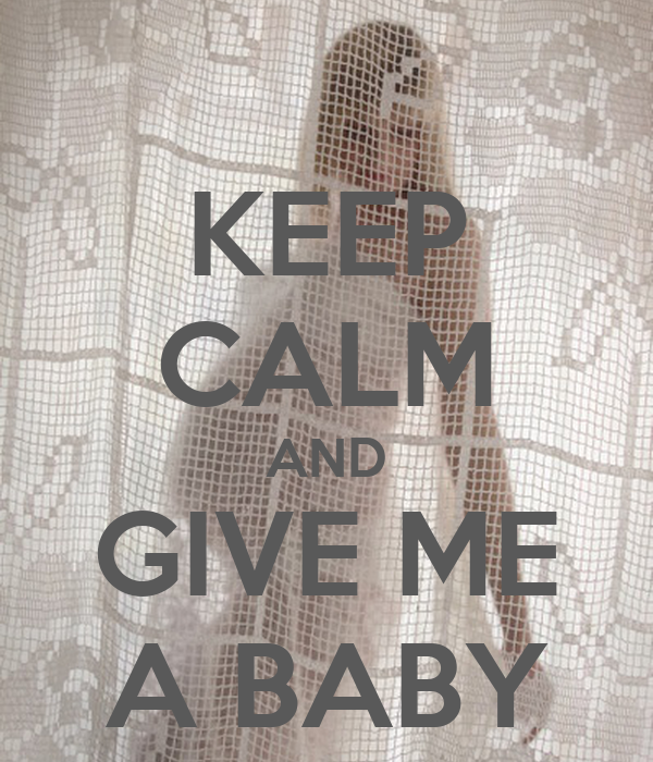 KEEP CALM AND GIVE ME A BABY
