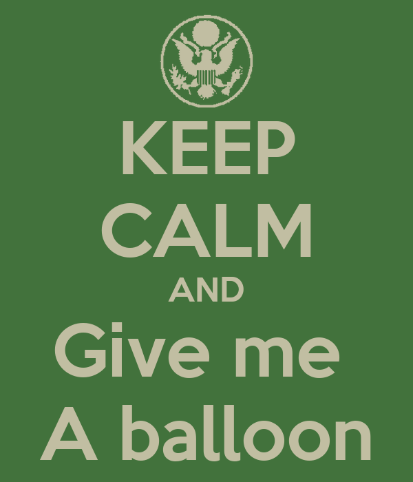 KEEP CALM AND Give me  A balloon