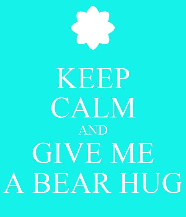 KEEP CALM AND GIVE ME A BEAR HUG