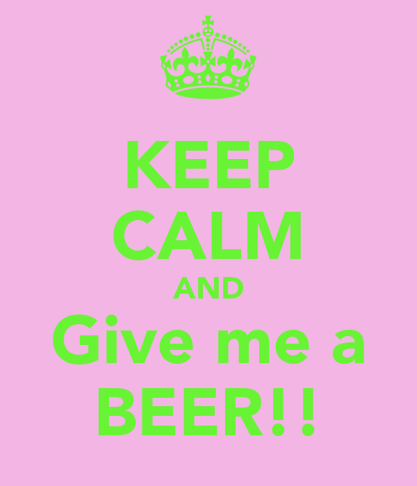 KEEP CALM AND Give me a BEER!!