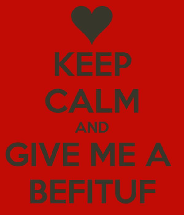KEEP CALM AND GIVE ME A  BEFITUF