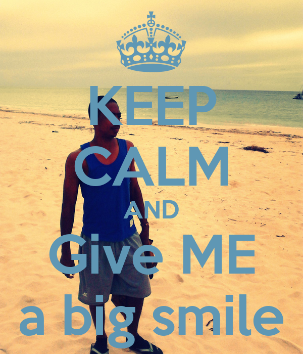 KEEP CALM AND Give ME a big smile