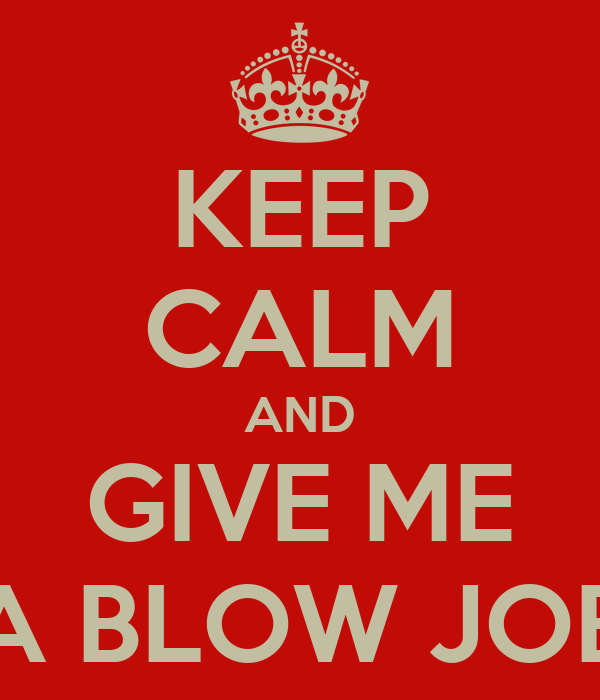 KEEP CALM AND GIVE ME A BLOW JOB