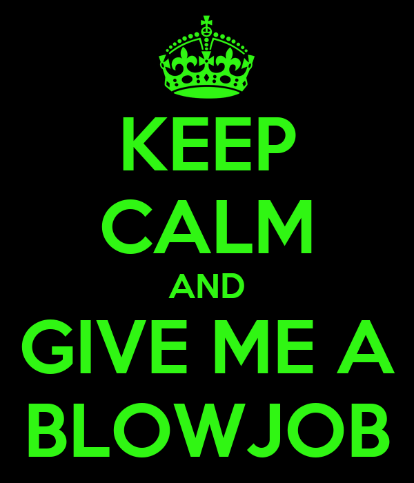 KEEP CALM AND GIVE ME A BLOWJOB