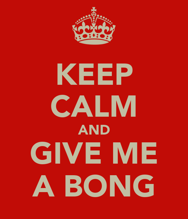 KEEP CALM AND GIVE ME A BONG