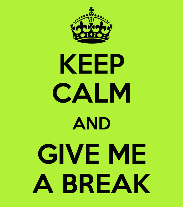 KEEP CALM AND GIVE ME A BREAK