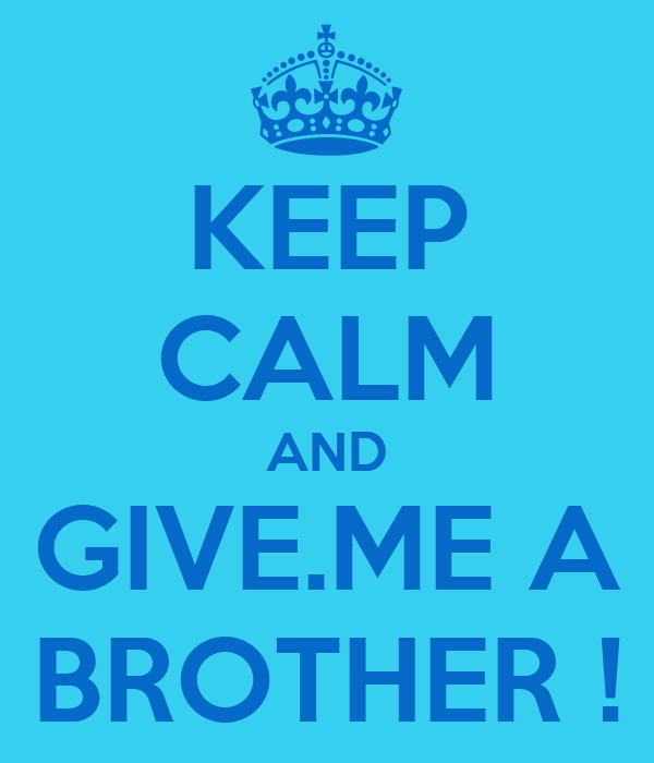 KEEP CALM AND GIVE.ME A BROTHER !