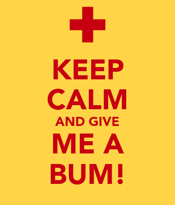 KEEP CALM AND GIVE ME A BUM!