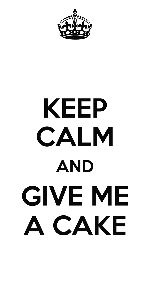 KEEP CALM AND GIVE ME A CAKE