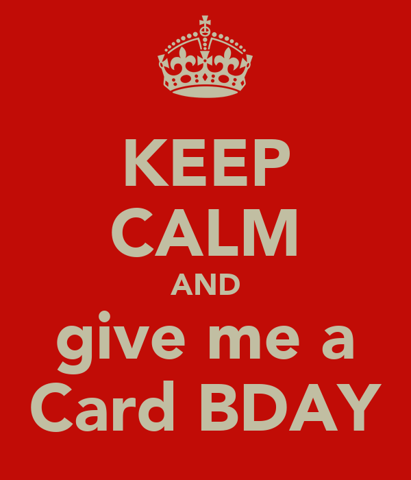 KEEP CALM AND give me a Card BDAY