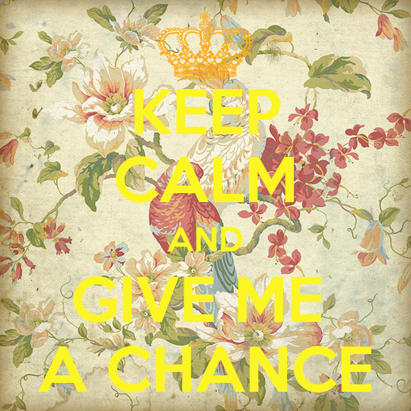 KEEP CALM AND GIVE ME  A CHANCE