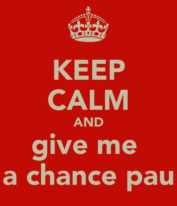KEEP CALM AND give me  a chance pau