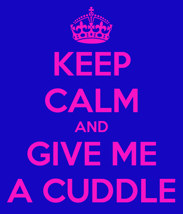 KEEP CALM AND GIVE ME A CUDDLE