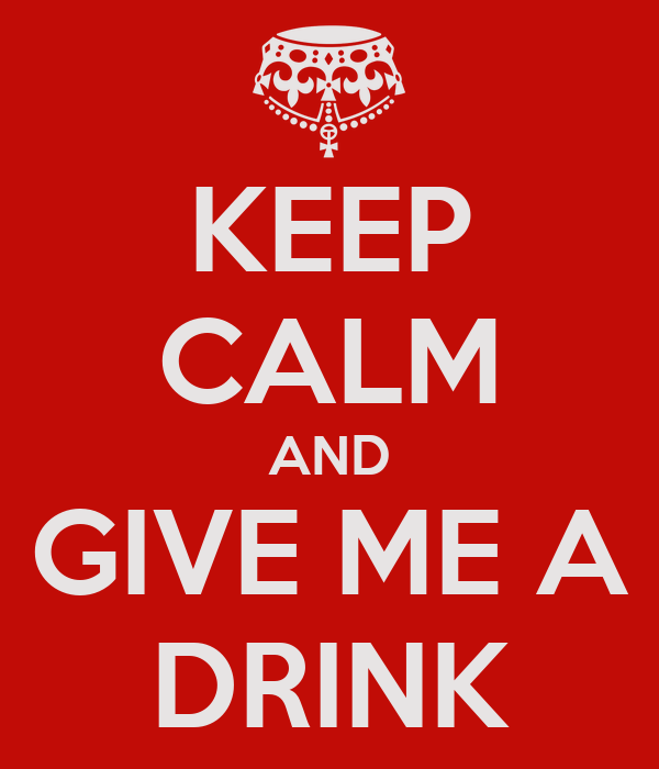 KEEP CALM AND GIVE ME A DRINK