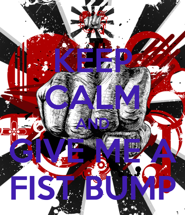KEEP CALM AND GIVE ME A FIST BUMP