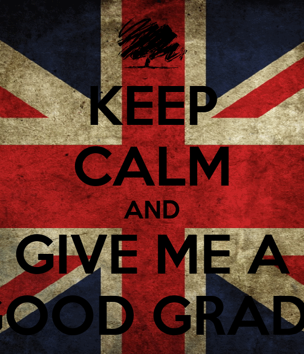 KEEP CALM AND GIVE ME A GOOD GRADE