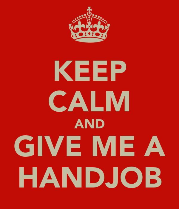KEEP CALM AND GIVE ME A HANDJOB