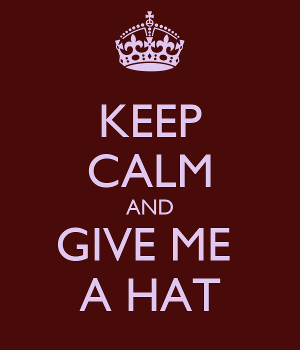 KEEP CALM AND GIVE ME  A HAT