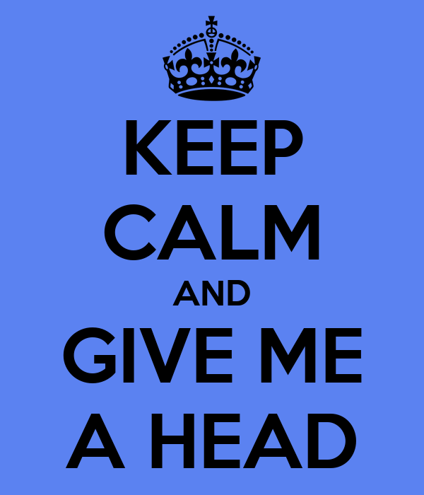 KEEP CALM AND GIVE ME A HEAD