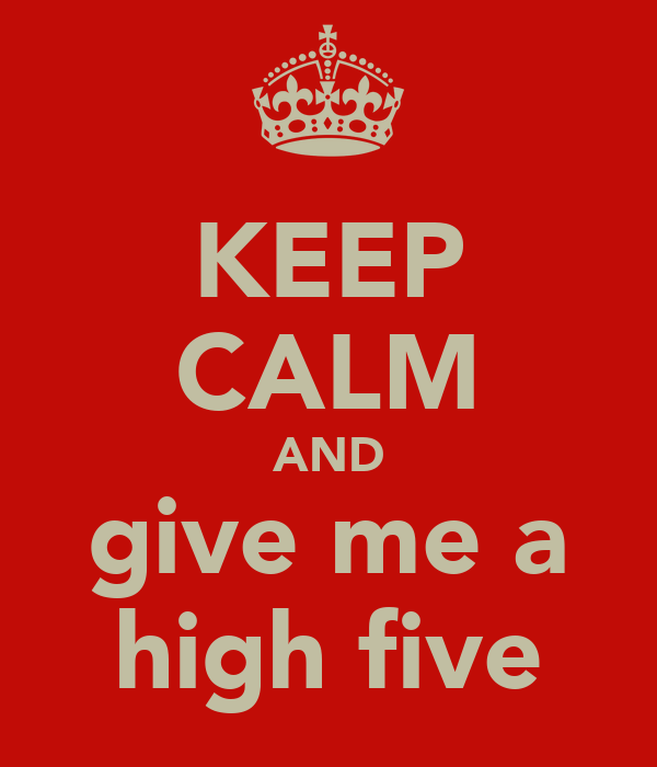 KEEP CALM AND give me a high five