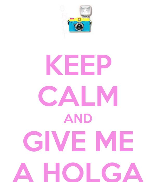 KEEP CALM AND GIVE ME A HOLGA